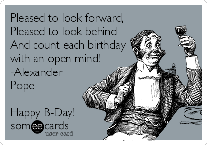 Pleased to look forward, Pleased to look behind And count each birthday with an open mind! -Alexander Pope  Happy B-Day!