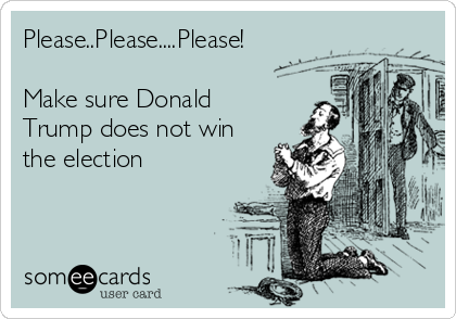 Please..Please....Please!  Make sure Donald Trump does not win the election