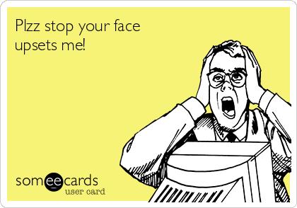 Plzz stop your face upsets me!