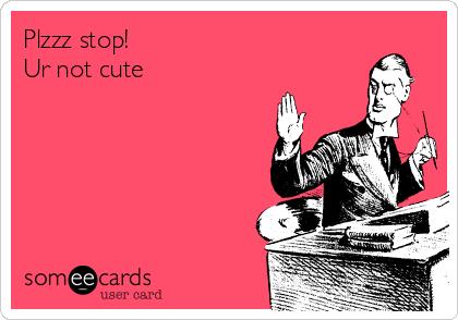 Plzzz stop! Ur not cute