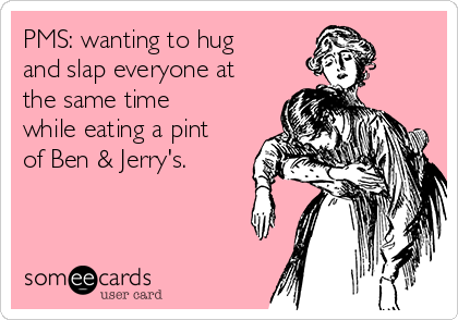 PMS: wanting to hug and slap everyone at the same time while eating a pint of Ben & Jerry's.