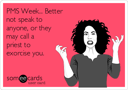 PMS Week... Better not speak to anyone, or they may call a priest to exorcise you.