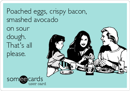 Poached eggs, crispy bacon, smashed avocado on sour dough. That's all please.