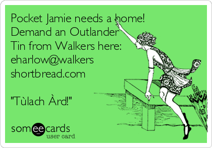 "Pocket Jamie needs a home! Demand an Outlander Tin from Walkers here: eharlow@walkers shortbread.com  ""Tùlach Àrd!"""