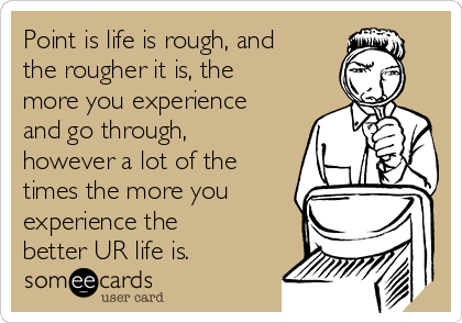 Point is life is rough, and the rougher it is, the more you experience and go through, however a lot of the times the more you experience the better UR life is.