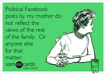 Political Facebook posts by my mother do not reflect the views of the rest of the family.  Or anyone else for that matter.