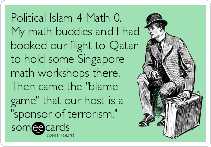 "Political Islam 4 Math 0. My math buddies and I had booked our flight to Qatar to hold some Singapore math workshops there. Then came the ""blame game"" that our host is a ""sponsor of terrorism."""