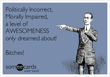 Politically Incorrect, Morally Impaired,  a level of AWESOMENESS only dreamed about!  Bitches!