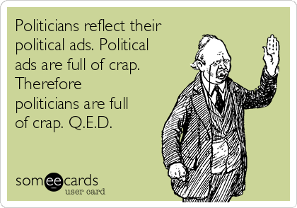Politicians reflect their  political ads. Political ads are full of crap. Therefore politicians are full of crap. Q.E.D.