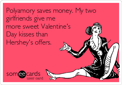 Polyamory saves money. My two girlfriends give me more sweet Valentine's Day kisses than Hershey's offers.