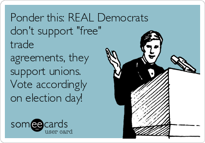 "Ponder this: REAL Democrats don't support ""free"" trade agreements, they support unions. Vote accordingly on election day!"