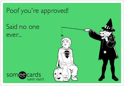 Poof you're approved!  Said no one ever...