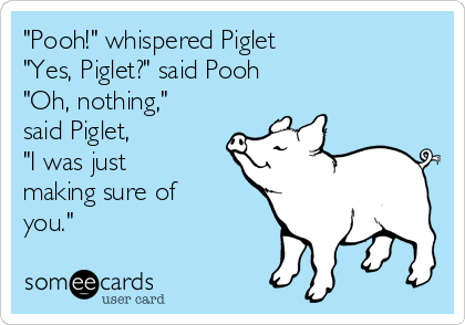 """""""Pooh!"""" whispered Piglet """"Yes, Piglet?"""" said Pooh """"Oh, nothing,"""" said Piglet,  """"I was just making sure of you."""""""