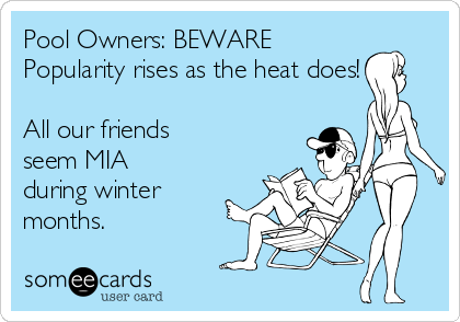 Pool Owners: BEWARE Popularity rises as the heat does!  All our friends seem MIA during winter months.