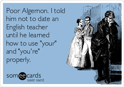 """Poor Algernon. I told him not to date an English teacher until he learned how to use """"your"""" and """"you're"""" properly."""