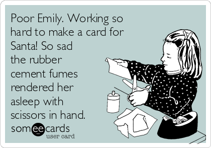 Poor Emily. Working so hard to make a card for Santa! So sad the rubber cement fumes rendered her asleep with scissors in hand.