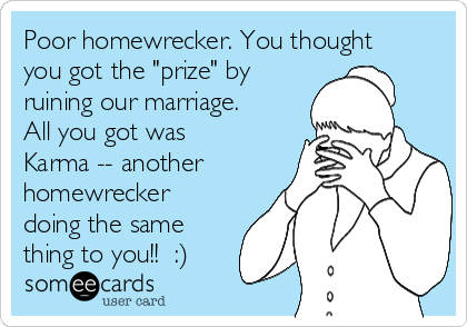 """Poor homewrecker. You thought you got the """"prize"""" by ruining our marriage. All you got was Karma -- another homewrecker doing the same thing to you!!  :)"""