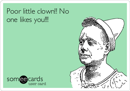 Poor little clown!! No one likes you!!!