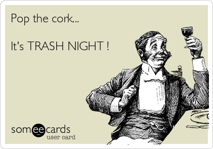 Pop the cork...  It's TRASH NIGHT !