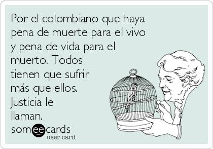 Por el colombiano que haya pena de muerte para el vivo y pena de vida para el muerto. Todos tienen que sufrir más que ellos. Justicia le llaman.