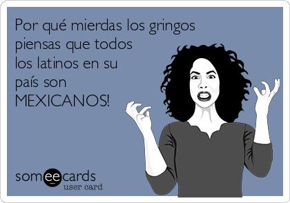 Por qué mierdas los gringos piensas que todos los latinos en su país son MEXICANOS!
