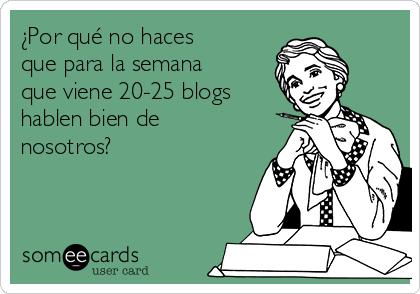 ¿Por qué no haces que para la semana que viene 20-25 blogs hablen bien de nosotros?