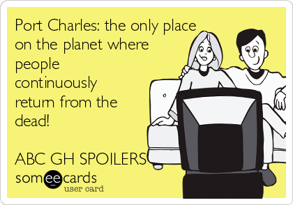 Port Charles: the only place on the planet where people continuously return from the dead!    ABC GH SPOILERS