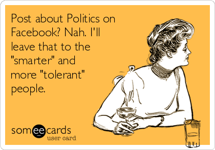 "Post about Politics on  Facebook? Nah. I'll leave that to the ""smarter"" and more ""tolerant"" people."