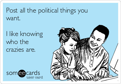 Post all the political things you want.   I like knowing who the crazies are.