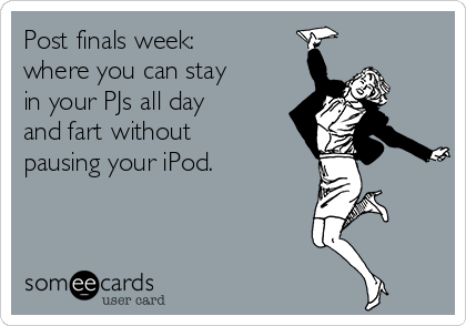 Post finals week: where you can stay in your PJs all day and fart without pausing your iPod.
