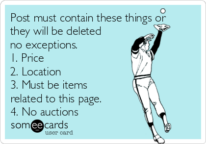 Post must contain these things or they will be deleted no exceptions. 1. Price 2. Location 3. Must be items related to this page.  4. No auctions