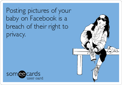 Posting pictures of your baby on Facebook is a breach of their right to privacy.