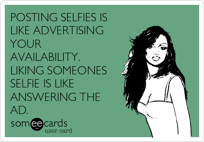 POSTING SELFIES IS LIKE ADVERTISING YOUR AVAILABILITY. LIKING SOMEONES  SELFIE IS LIKE ANSWERING THE AD.
