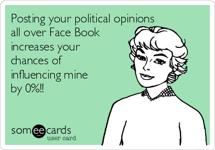 Posting your political opinions  all over Face Book increases your chances of influencing mine by 0%!!