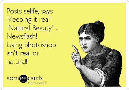 "Posts selife, says ""Keeping it real"" ""Natural Beauty"" ... Newsflash! Using photoshop isn't real or natural!"