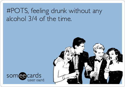 #POTS, feeling drunk without any alcohol 3/4 of the time.