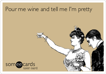 Pour me wine and tell me I'm pretty