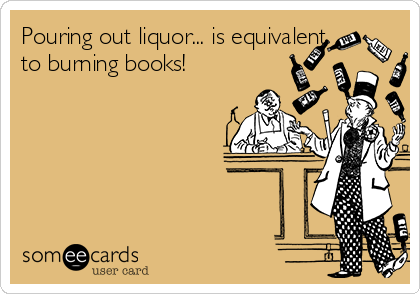 Pouring out liquor... is equivalent to burning books!