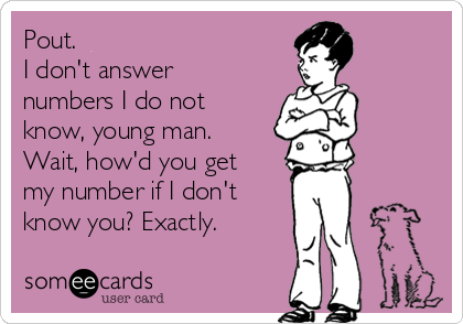 Pout. I don't answer numbers I do not know, young man. Wait, how'd you get my number if I don't know you? Exactly.