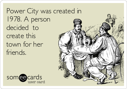 Power City was created in 1978. A person decided  to create this town for her friends.