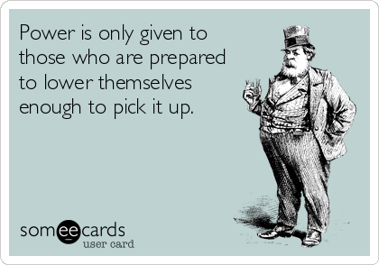 Power is only given to those who are prepared to lower themselves enough to pick it up.