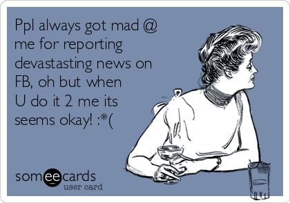 Ppl always got mad @ me for reporting devastasting news on FB, oh but when U do it 2 me its seems okay! :*(