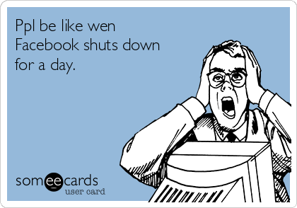 Ppl be like wen Facebook shuts down for a day.