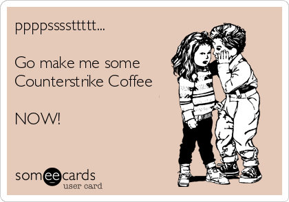 ppppssssttttt...  Go make me some  Counterstrike Coffee  NOW!