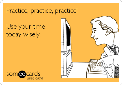 Practice, practice, practice!  Use your time today wisely.