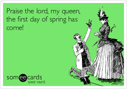 Praise the lord, my queen, the first day of spring has come!