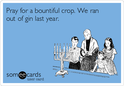 Pray for a bountiful crop. We ran out of gin last year.