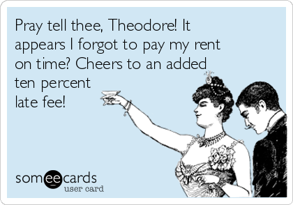 Pray tell thee, Theodore! It appears I forgot to pay my rent on time? Cheers to an added ten percent late fee!