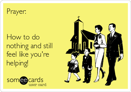 Prayer:   How to do nothing and still feel like you're helping!