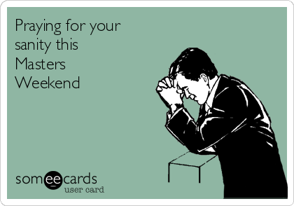 Praying for your sanity this  Masters Weekend